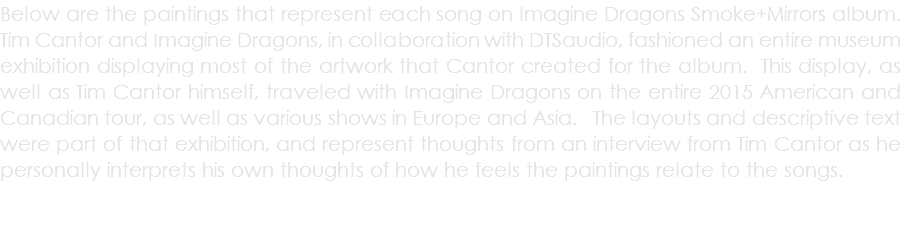 Below are the paintings that represent each song on Imagine Dragons Smoke+Mirrors album. Tim Cantor and Imagine Dragons, in collaboration with DTSaudio, fashioned an entire museum exhibition displaying most of the artwork that Cantor created for the album. This display, as well as Tim Cantor himself, traveled with Imagine Dragons on the entire 2015 American and Canadian tour, as well as various shows in Europe and Asia. The layouts and descriptive text were part of that exhibition, and represent thoughts from an interview from Tim Cantor as he personally interprets his own thoughts of how he feels the paintings relate to the songs.
