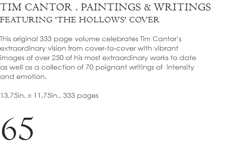 TIM CANTOR . PAINTINGS & WRITINGS FEATURING 'THE HOLLOWS' COVER This original 333 page volume celebrates Tim Cantor's extraordinary vision from cover-to-cover with vibrant images of over 250 of his most extraordinary works to date as well as a collection of 70 poignant writings of intensity and emotion. 13.75in. x 11.75in., 333 pages 65