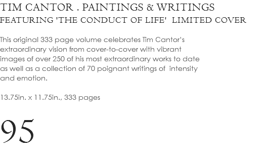 TIM CANTOR . PAINTINGS & WRITINGS FEATURING 'THE CONDUCT OF LIFE' LIMITED COVER This original 333 page volume celebrates Tim Cantor's extraordinary vision from cover-to-cover with vibrant images of over 250 of his most extraordinary works to date as well as a collection of 70 poignant writings of intensity and emotion. 13.75in. x 11.75in., 333 pages 95
