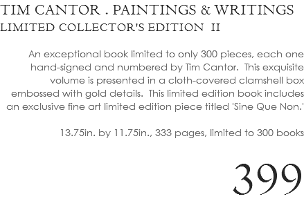TIM CANTOR . PAINTINGS & WRITINGS LIMITED COLLECTOR'S EDITION II An exceptional book limited to only 300 pieces, each one hand-signed and numbered by Tim Cantor. This exquisite volume is presented in a cloth-covered clamshell box embossed with gold details. This limited edition book includes an exclusive fine art limited edition piece titled 'Sine Que Non.' 13.75in. by 11.75in., 333 pages, limited to 300 books 399
